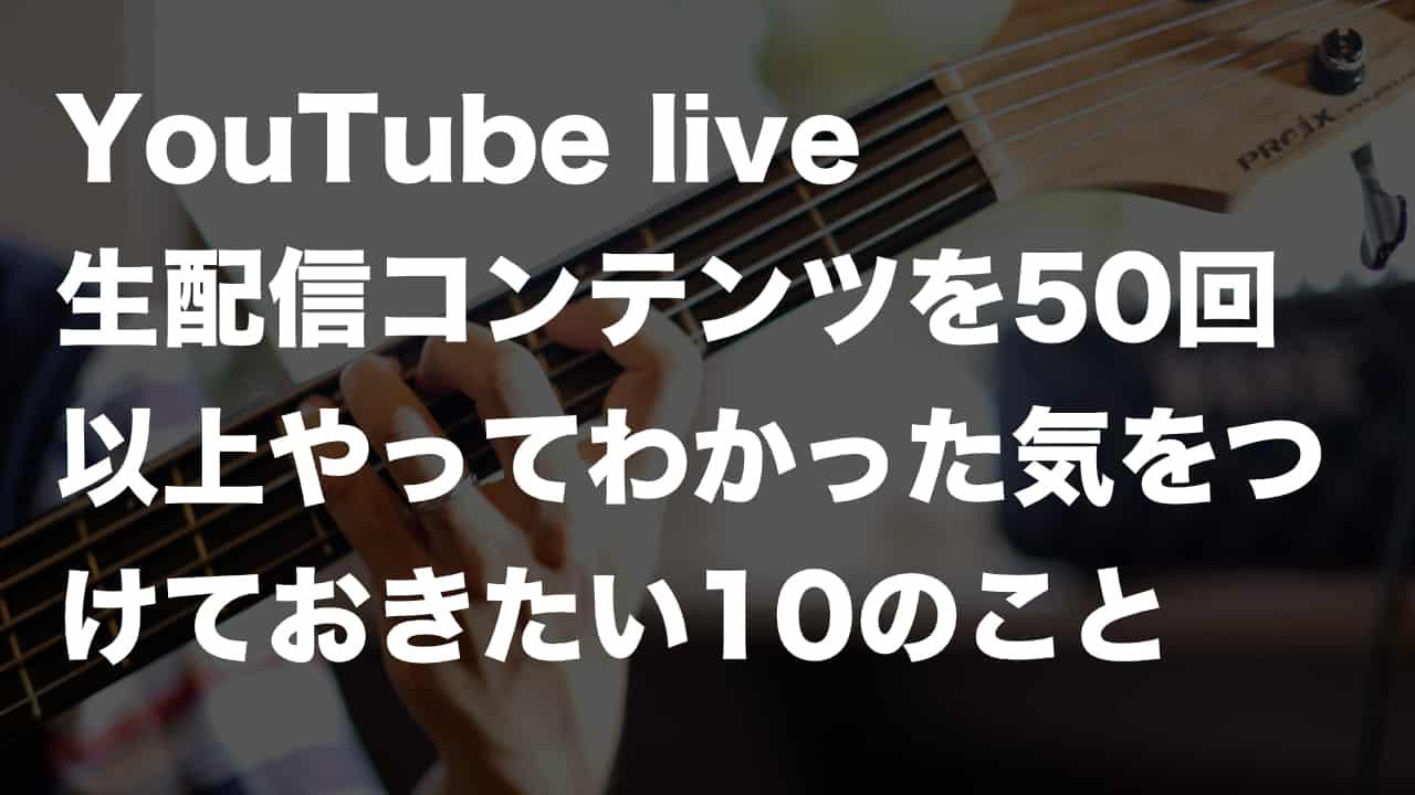 YouTubelive 生配信50回以上やってわかった気をつけておきたい 10のこと
